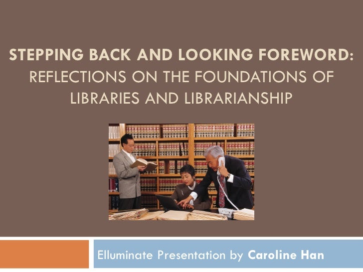 STEPPING BACK AND LOOKING FOREWORD:  REFLECTIONS ON THE FOUNDATIONS OF LIBRARIES AND LIBRARIANSHIP By  Richard E. Rubin El...