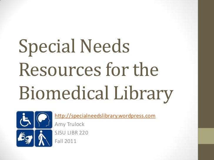 Special NeedsResources for theBiomedical Library    http://specialneedslibrary.wordpress.com    Amy Trulock    SJSU LIBR 2...