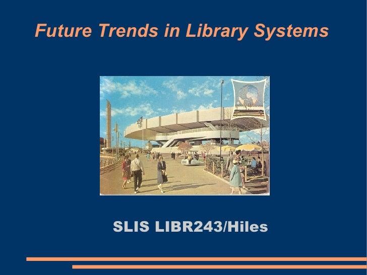 Future Trends in Library Systems <ul><ul><li>SLIS LIBR243/Hiles </li></ul></ul>