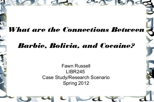 What are the Connections Between  Barbie, Bolivia, and Cocaine?                Fawn Russell                  LIBR245      ...