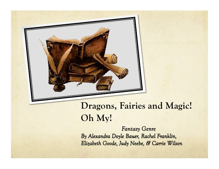Dragons, Fairies and Magic!Oh My!                 Fantasy GenreBy Alexandra Doyle Bauer, Rachel Franklin,Elizabeth Goode, ...
