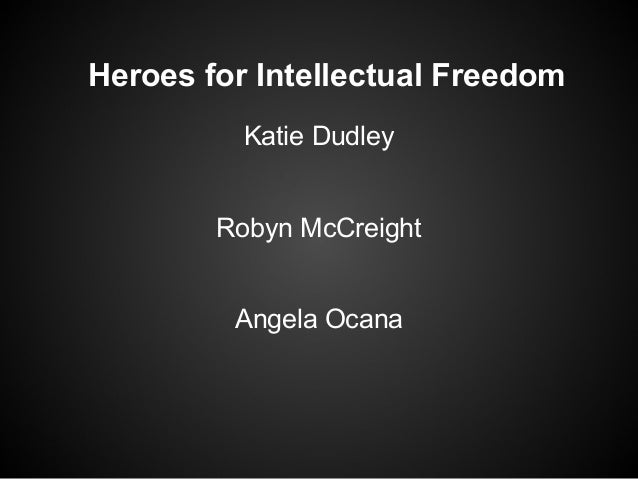 Heroes for Intellectual Freedom Katie Dudley Robyn McCreight Angela Ocana