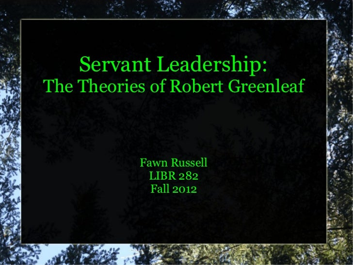 Servant Leadership:The Theories of Robert Greenleaf           Fawn Russell            LIBR 282             Fall 2012