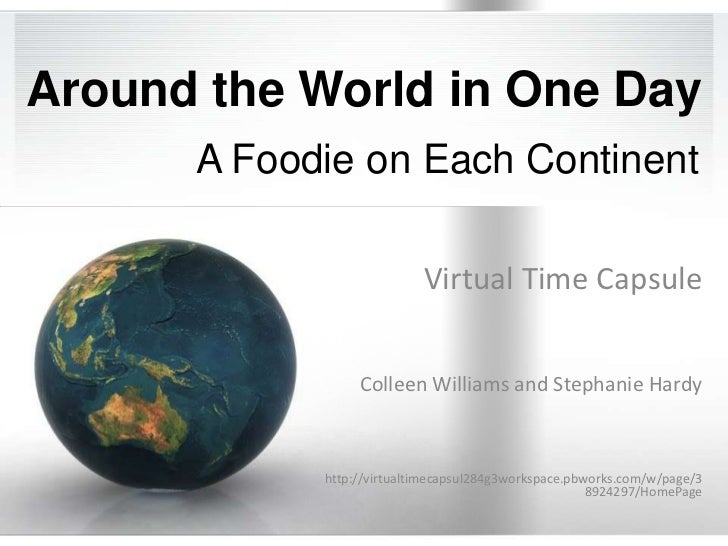 Around the World in One Day<br />A Foodie on Each Continent<br />Virtual Time Capsule<br />Colleen Williams and Stephanie ...