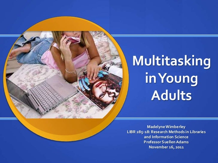 Multitasking   in Young    Adults          Madelyne WimberleyLIBR 285-18: Research Methods in Libraries         and Inform...