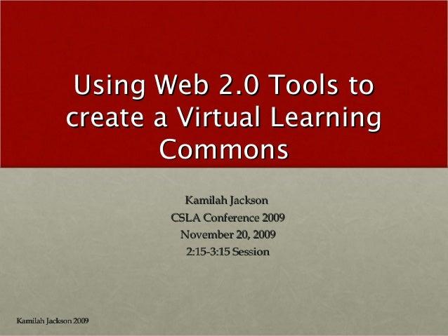 Using Web 2.0 Tools toUsing Web 2.0 Tools to create a Virtual Learningcreate a Virtual Learning CommonsCommons Kamilah Jac...