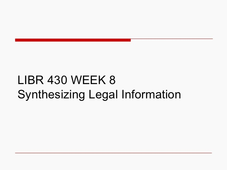 LIBR 430 WEEK 8  Synthesizing Legal Information
