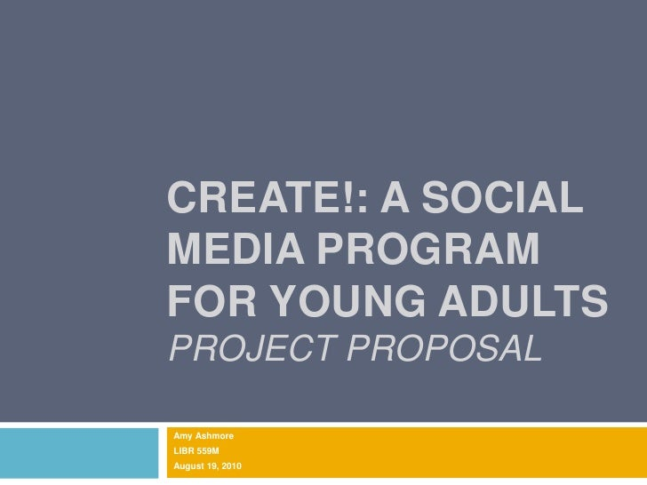 Create!: A Social Media Program for Young AdultsProject ProposaL<br />Amy Ashmore<br />LIBR 559M<br />August 19, 2010<br />