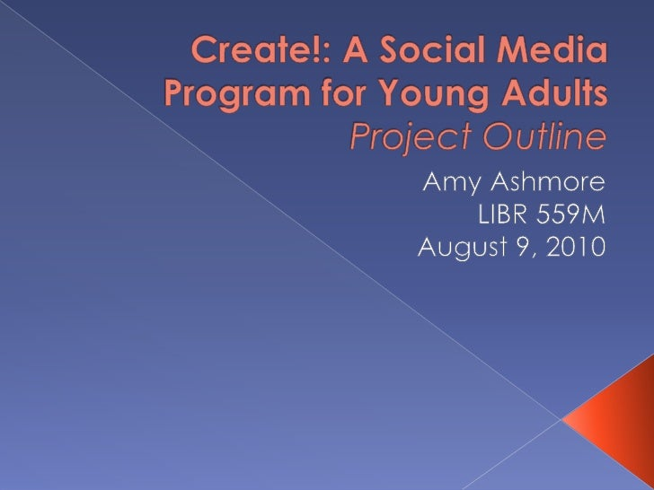Create!: A Social Media Program for Young AdultsProject Outline<br />Amy Ashmore<br />LIBR 559M<br />August 9, 2010<br />