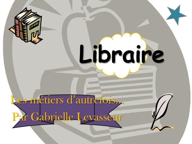 Libraire<br />Les métiers d'autrefois…<br />Par Gabrielle Levasseur <br />
