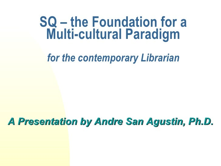 SQ – the Foundation for a Multi-cultural Paradigm for the contemporary Librarian <ul><li>A Presentation by Andre San Agust...