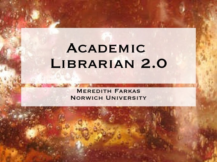 Academic  Librarian 2.0 <ul><li>Meredith Farkas </li></ul><ul><li>Norwich University </li></ul>