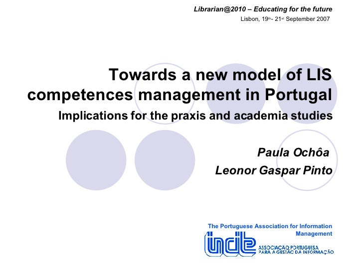 Towards a new model of LIS competences management in Portugal   Implications for the praxis and academia studies Paula Och...