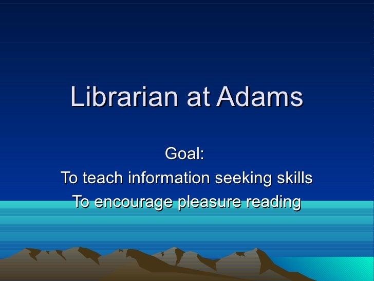 Librarian at Adams              Goal:To teach information seeking skills To encourage pleasure reading