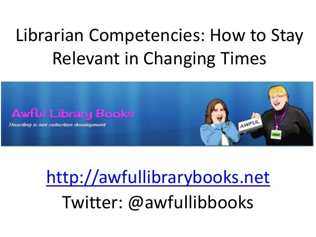 Librarian Competencies: How to Stay Relevant in Changing Times http://awfullibrarybooks.net Twitter: @awfullibbooks
