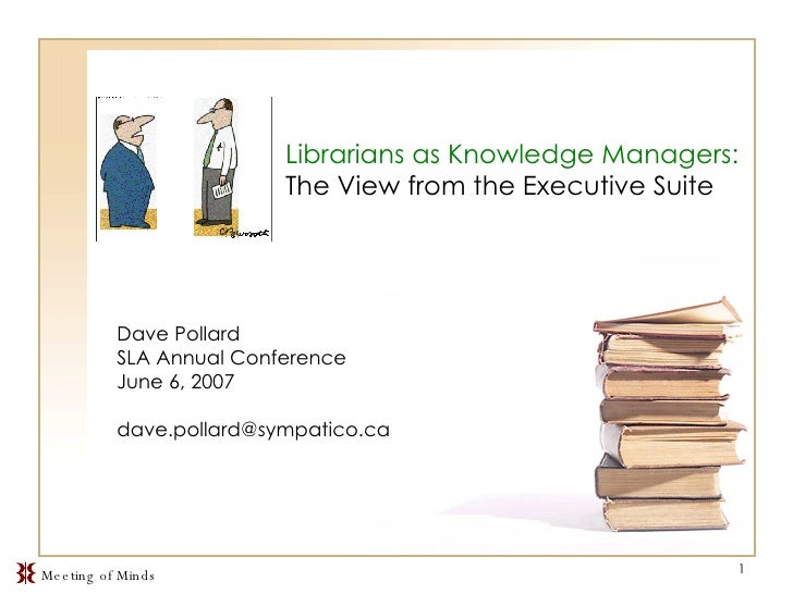 Librarians as Knowledge Managers:  The View from the Executive Suite Dave Pollard SLA Annual Conference June 6, 2007 [emai...