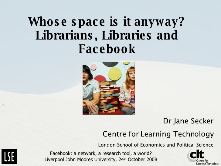 Whose space is it anyway? Librarians, Libraries and Facebook Dr Jane Secker Centre for Learning Technology London School o...