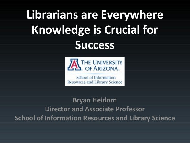 Librarians areEverywhere Knowledge is Crucial for Success           Bryan Heidorn  Director and Associate ProfessorSchool ...
