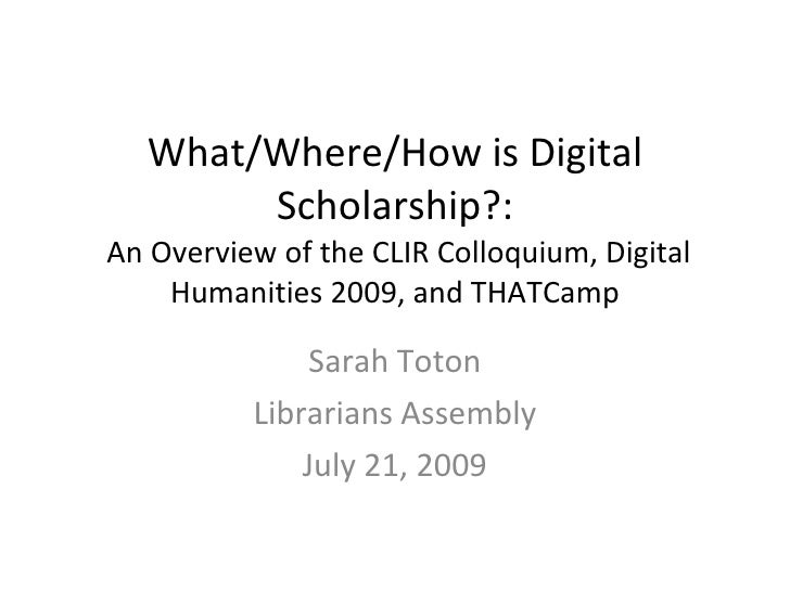 What/Where/How is Digital Scholarship?:  An Overview of the CLIR Colloquium, Digital Humanities 2009, and THATCamp Sarah T...