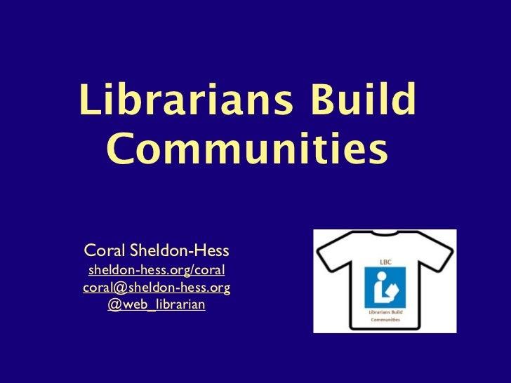 Librarians Build CommunitiesCoral Sheldon-Hess sheldon-hess.org/coralcoral@sheldon-hess.org    @web_librarian