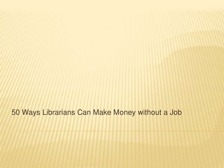 50 Ways Librarians Can Make Money without a Job<br />