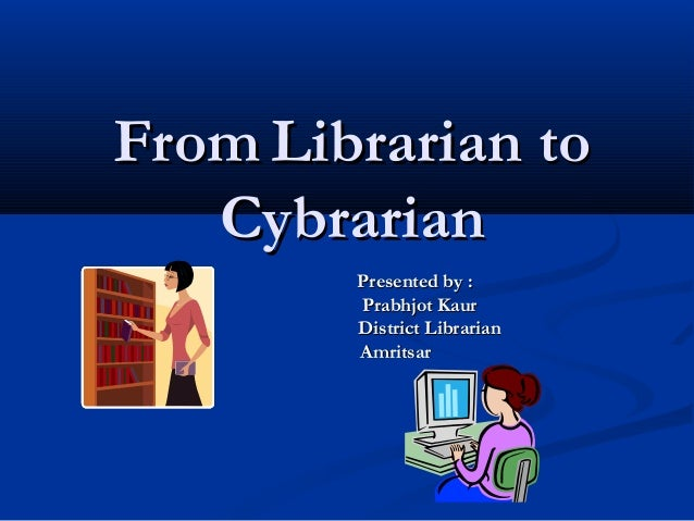 FromFrom Librarian toLibrarian to CybrarianCybrarian Presented by :Presented by : Prabhjot KaurPrabhjot Kaur District Libr...