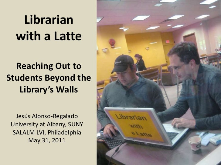 Librarian with a LatteReaching Out to Students Beyond the Library's Walls<br />Jesús Alonso-Regalado<br />University at Al...
