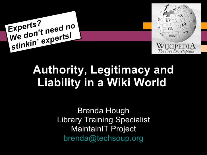 Authority, Legitimacy and Liability in a Wiki World   Brenda Hough Library Training Specialist MaintainIT Project [email_a...