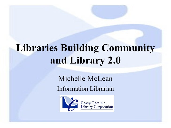 Libraries Building Community and Library 2.0 Michelle McLean Information Librarian