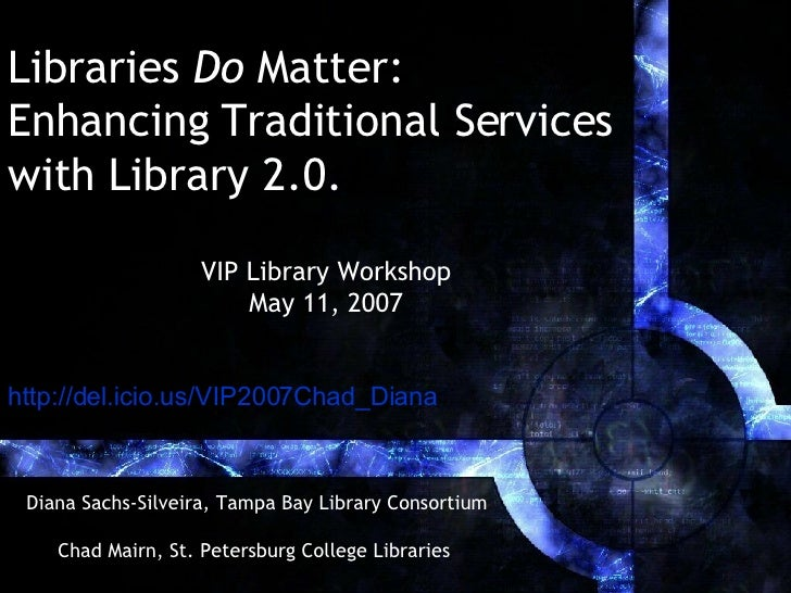 Libraries  Do  Matter:  Enhancing Traditional Services  with Library 2.0.   Diana Sachs-Silveira, Tampa Bay Library Consor...
