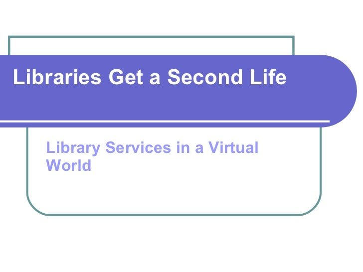 Libraries Get a Second Life Library Services in a Virtual World