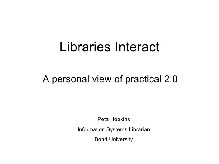 Libraries Interact A personal view of practical 2.0 Peta Hopkins Information Systems Librarian Bond University