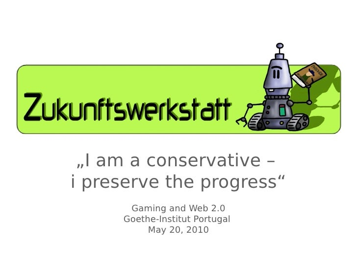 """""""I am a conservative – i preserve the progress""""       Gaming and Web 2.0      Goethe-Institut Portugal           May 20, 2..."""