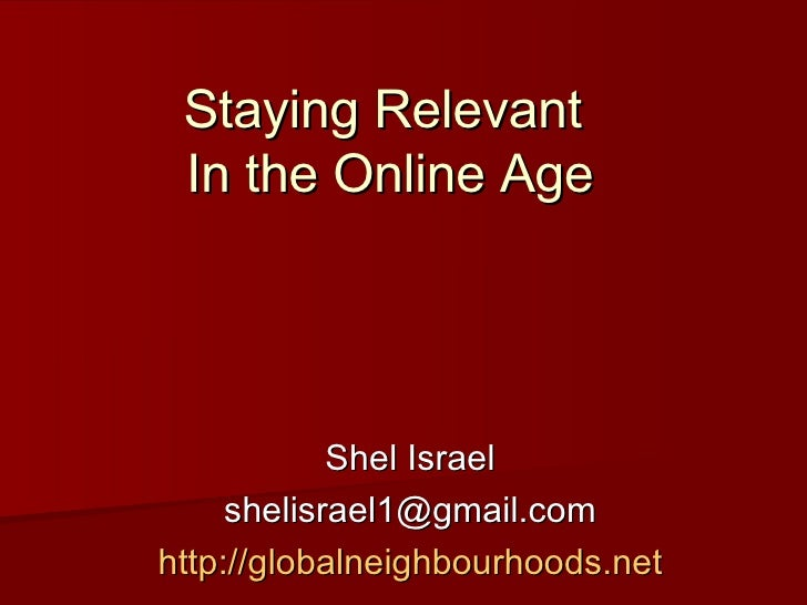 Staying Relevant  In the Online Age Shel Israel [email_address] http://globalneighbourhoods.net