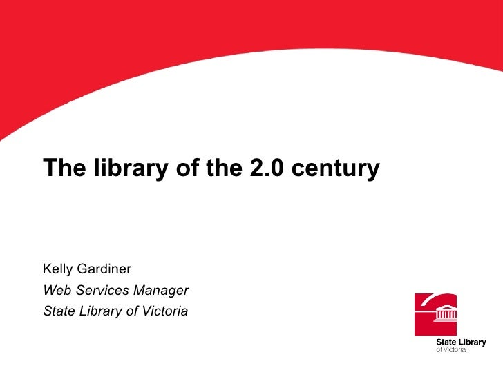 The library of the 2.0 century Kelly Gardiner Web Services Manager State Library of Victoria ' Title'on this keyline. Aria...