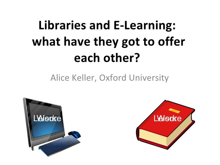 Libraries and E-Learning:  what have they got to offer each other?  Alice Keller, Oxford University Work Leisure Leisure W...