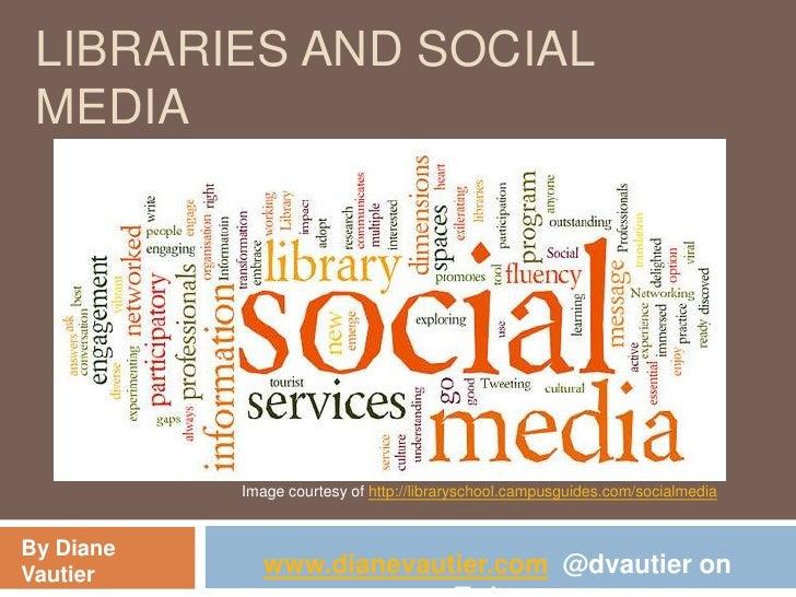 LIBRARIES AND SOCIAL MEDIA           Image courtesy of http://libraryschool.campusguides.com/socialmediaBy DianeVautier   ...