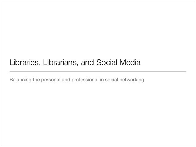 Libraries, Librarians, and Social Media Balancing the personal and professional in social networking