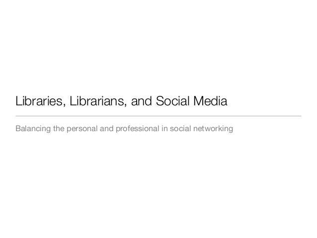 Libraries, Librarians, and Social MediaBalancing the personal and professional in social networking