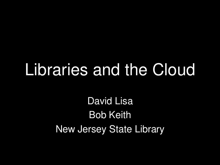Libraries and the Cloud<br />David Lisa<br />Bob Keith<br />New Jersey State Library<br />