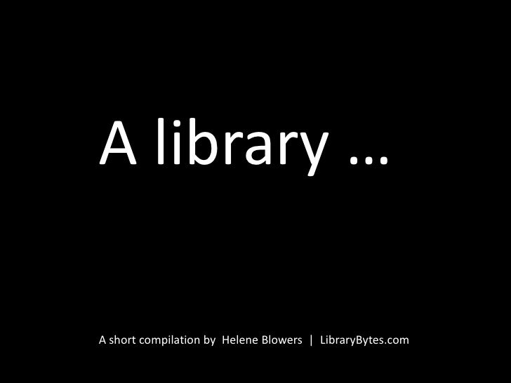 A library …<br />A short compilation by  Helene Blowers  |  LibraryBytes.com<br />