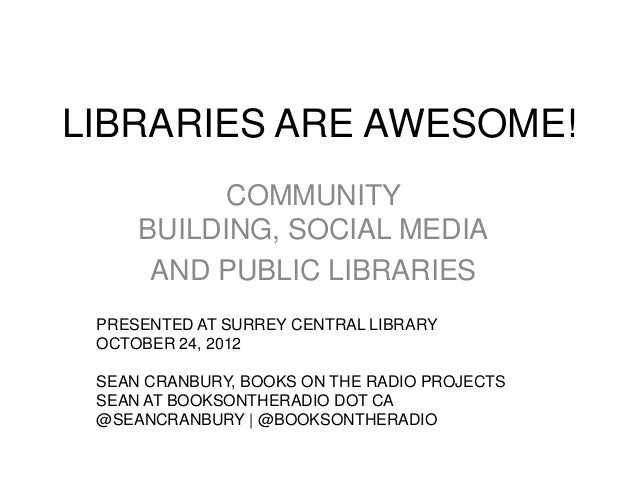 LIBRARIES ARE AWESOME!           COMMUNITY     BUILDING, SOCIAL MEDIA      AND PUBLIC LIBRARIES PRESENTED AT SURREY CENTRA...