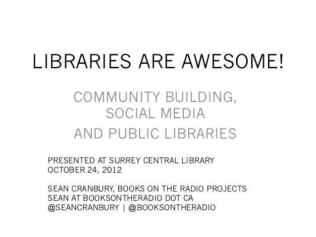 LIBRARIES ARE AWESOME!      COMMUNITY BUILDING,         SOCIAL MEDIA      AND PUBLIC LIBRARIES PRESENTED AT SURREY CENTRAL...