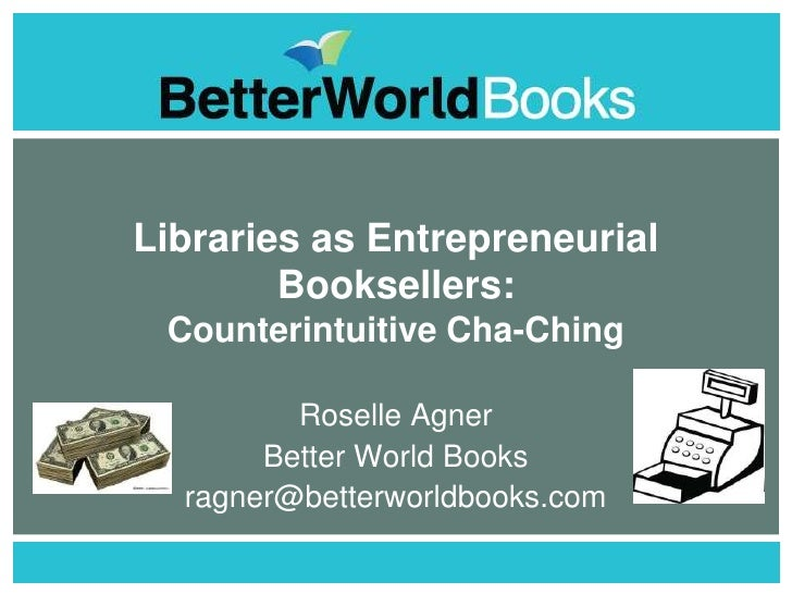 Libraries as Entrepreneurial         Booksellers:  Counterintuitive Cha-Ching           Roselle Agner        Better World ...