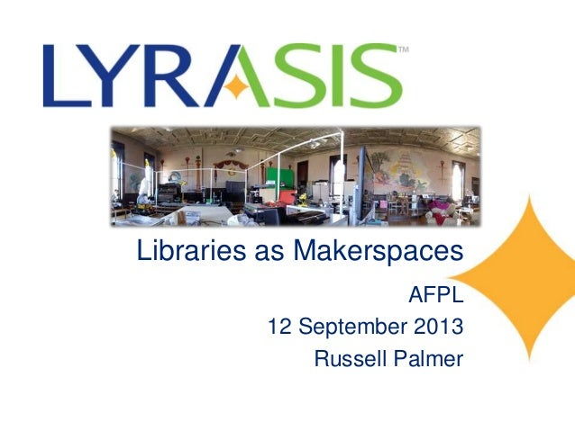Libraries as Makerspaces AFPL 12 September 2013 Russell Palmer