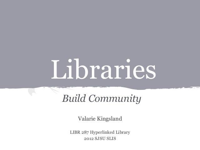 Libraries Build Community Valarie Kingsland LIBR 287 Hyperlinked Library 2012 SJSU SLIS