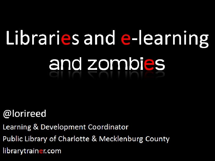 Libraries and e-learning andzombies<br />@lorireed<br />Learning & Development Coordinator<br />Public Library of Charlott...