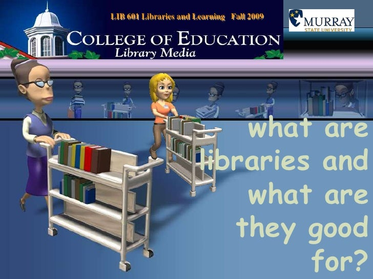 LIB 601 Libraries and Learning   Fall 2009<br />what are libraries and what are they good for?<br />