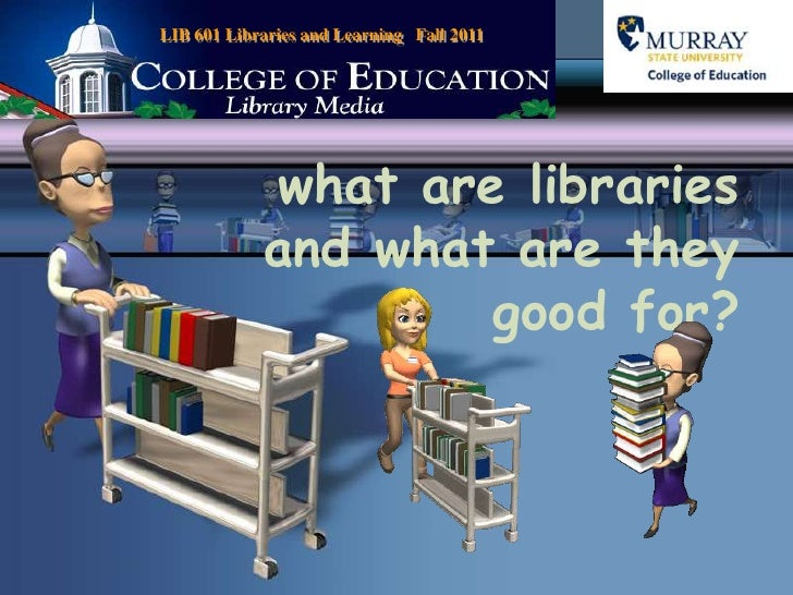LIB 601 Libraries and Learning   Fall 2011<br />what are libraries and what are they good for?<br />