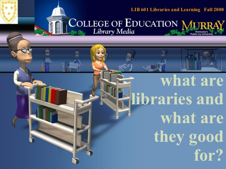 what are libraries and what are they good for? LIB 601 Libraries and Learning  Fall 2008